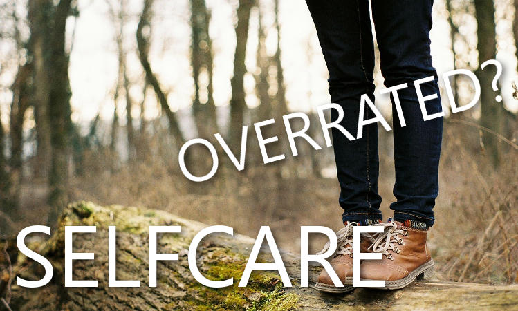 Selfcare is overrated and that's ok…